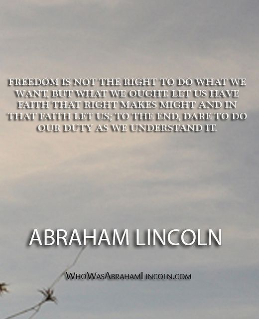 """""""Freedom is not the right to do what we want, but what we ought. Let us have faith that right makes might and in that faith let us to the end dare to do our duty as we understand it."""" - Abraham Lincoln  http://whowasabrahamlincoln.com/?p=315"""