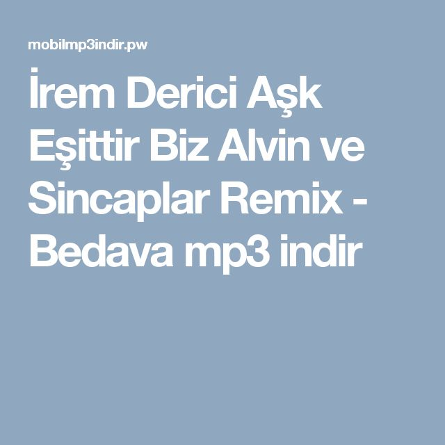 İrem Derici Aşk Eşittir Biz Alvin ve Sincaplar Remix - Bedava mp3 indir