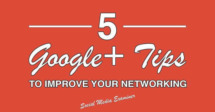 5 Google+ Tips to Improve Your Networking - for more info go to http://www.socialmediaexaminer.com/google-plus-tips-on-networking/