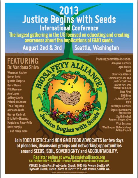 """Justice Begins with Seeds 2013 International Conference.  Featuring Dr. Vandana Shiva August 2nd & 3rd 2013, Seattle, Washington.    """"We are expecting food justice and non-GMO's advocates from the US, India and Canada. We have confirmed: Vandana Shiva, Wenonah Hauter, Devon Peña, Ignacio Chapela, Ann Lopez, Jeffrey Smith, David Bacon, Phil Bereano, Theo Ferguson, among dozens more.""""  https://www.facebook.com/events/479252722143005/"""