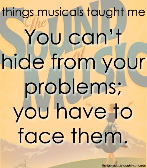 You can't hide from your problems; you have to face them.  - The Sound of Music