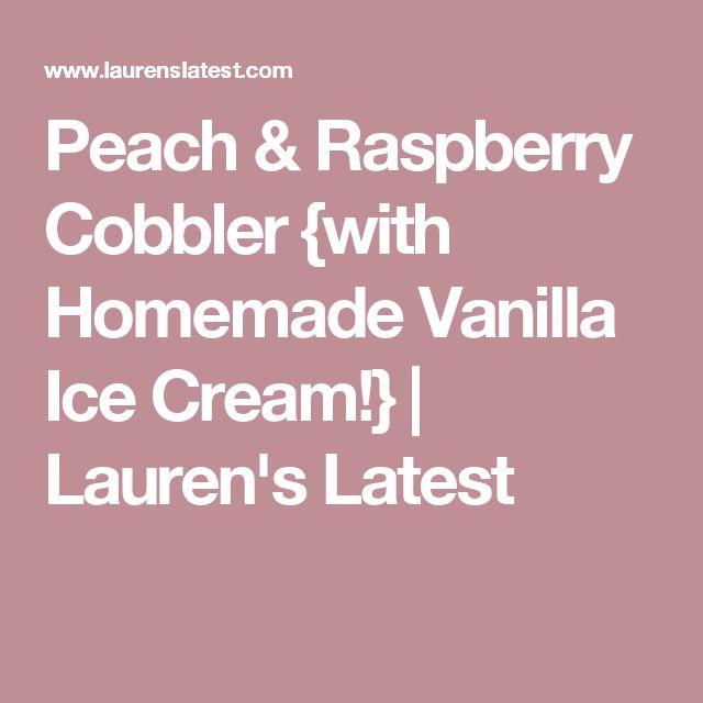 Peach & Raspberry Cobbler {with Homemade Vanilla Ice Cream!}   Lauren's Latest