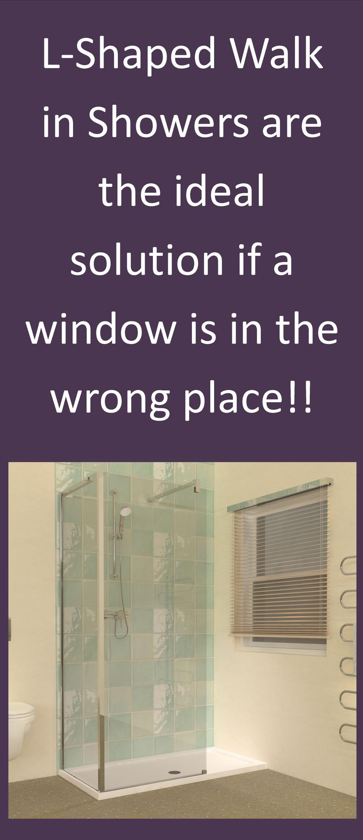 Does the position of your Bathroom window stop you from fitting a Shower Enclosure? The solution may be an L-Shaped Walk-in Shower design. Unishower offers a range of sizes at http://www.unishower.co.uk/walk-in-shower-enclosures-with-tray.html with prices starting from £595