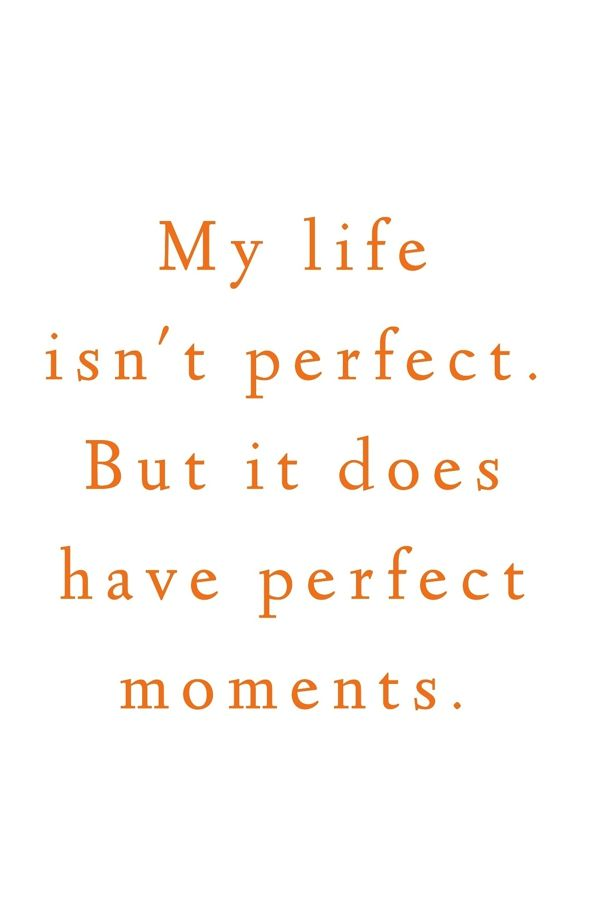 My life isn't perfect. But it does have perfect moments.