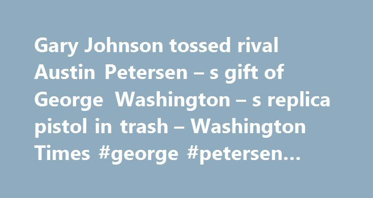 Gary Johnson tossed rival Austin Petersen – s gift of George Washington – s replica pistol in trash – Washington Times #george #petersen #insurance http://solomon-islands.nef2.com/gary-johnson-tossed-rival-austin-petersen-s-gift-of-george-washington-s-replica-pistol-in-trash-washington-times-george-petersen-insurance/  # Gary Johnson tossed rival Austin Petersen s gift of George Washington s replica pistol in trash By Jessica Chasmar – The Washington Times Thursday, June 2, 2016 Libertarian…