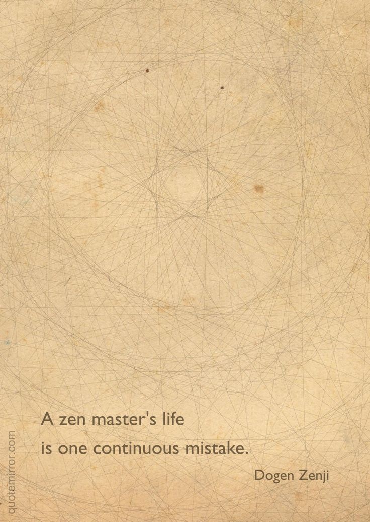 """A zen master's life is one continuous mistake."" –Dogen Zenji ..*"