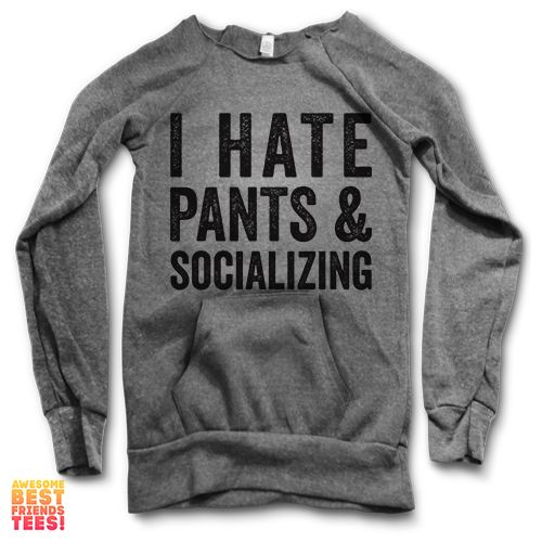 I Hate Pants & Socializing | Maniac Sweater This design is printed on the Tri-Blend Alternative Apparel Maniac Sweater. Off the shoulder sweatshirt with a c