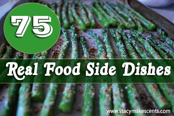 75 Real Food Side Dishes - some of these might not be THM friendly, some might be E's but there's lots of great ideas here!