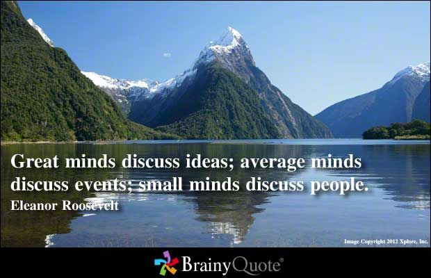 Great minds discuss ideas; average minds discuss events; small minds discuss people. - Eleanor Roosevelt: Mind Discuss, Eleanor Roosevelt Quotes, Small Mind, Discuss People, Discuss Events, Quotes Pictures, Inspiration Quotes, Average Mind, Discuss Ideas