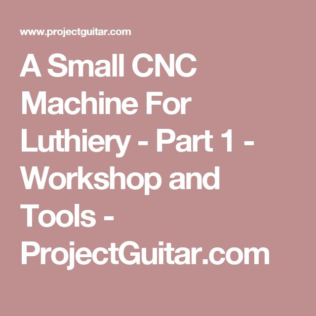A Small CNC Machine For Luthiery - Part 1 - Workshop and Tools - ProjectGuitar.com