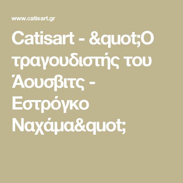 "Catisart - ""Ο τραγουδιστής του Άουσβιτς - Εστρόγκο Ναχάμα"""