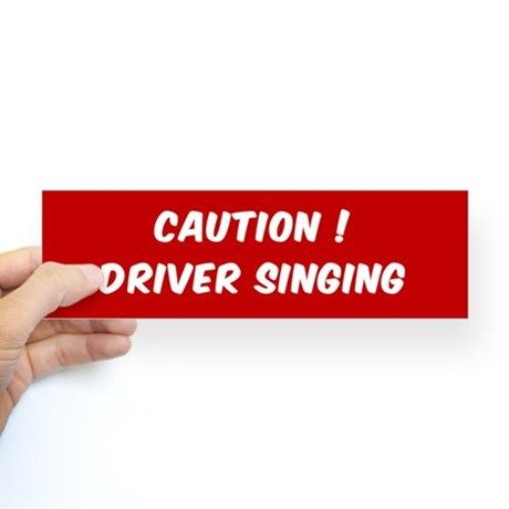 CAUTION DRIVER SINGING BUMPER STICK Bumper Stickers on CafePress.com…