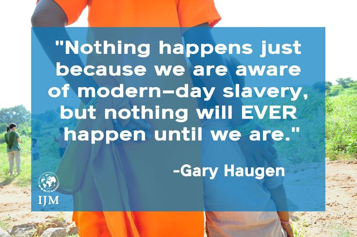 """""""Nothing will happen just because we are aware of modern-day slavery, but nothing will happen until we are."""" Gary Haugen Founder and CEO of International Justice Mission International Justice Mission www.ijm.org"""