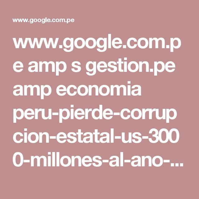 www.google.com.pe amp s gestion.pe amp economia peru-pierde-corrupcion-estatal-us-3000-millones-al-ano-estima-contraloria-2156708