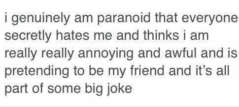 """""""I genuinely am paranoid that everyone secretly hates me and thinks I am really really annoying and awful and is pretending to be my friend and it's all some big joke."""""""