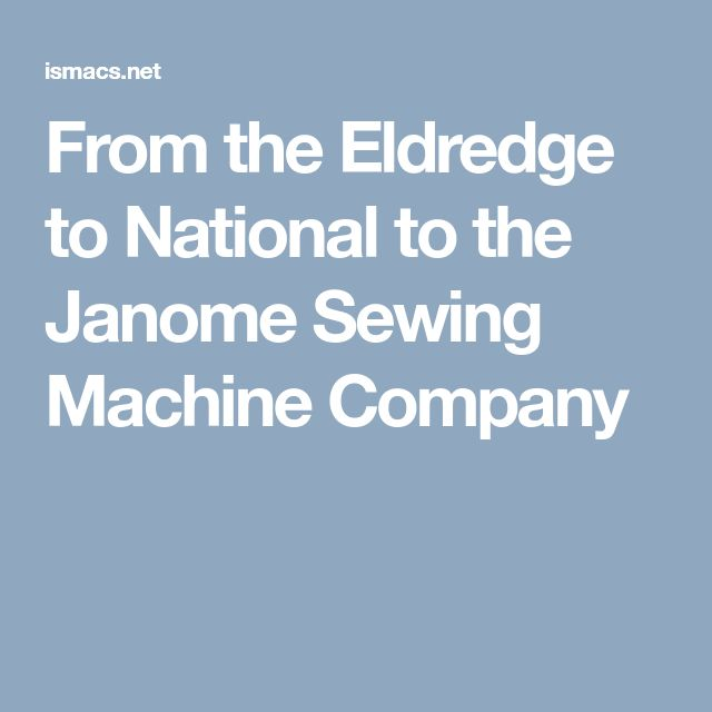 From the Eldredge to National to the Janome Sewing Machine Company