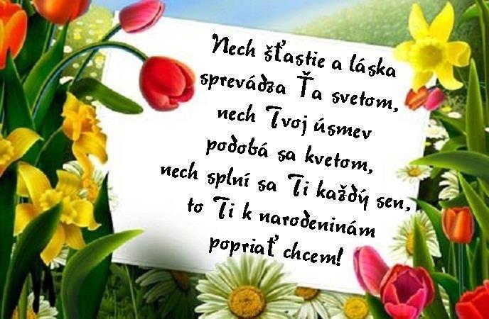 Nech šťastie a láska sprevádza Ťa svetom, nech Tvoj úsmev podobá sa kvetom, nech splní sa Ti každý sen, to Ti k narodeninám popriať chcem!