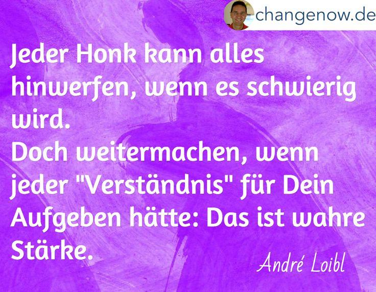 """Jeder Honk kann alles hinwerfen, wenn es schwierig wird. Doch weitermachen, wenn jeder """"Verständnis"""" für Dein Aufgeben hätte: Das ist wahre Stärke. / André Loibl"""