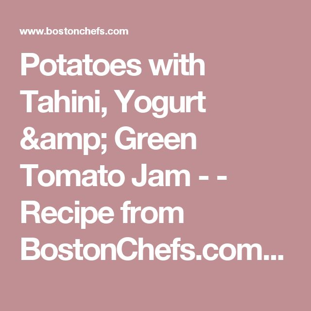 Potatoes with Tahini, Yogurt & Green Tomato Jam - - Recipe from BostonChefs.com - recipes from Boston's best chefs and restaurants in Boston