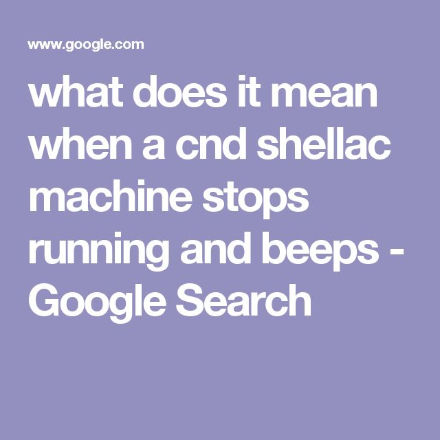 what does it mean when a cnd shellac machine stops running and beeps - Google Search