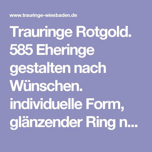 Trauringe Rotgold. 585 Eheringe gestalten nach Wünschen. individuelle Form, glänzender Ring neu anders matt.