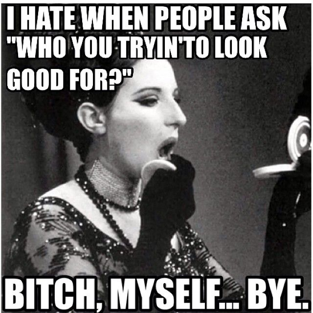 """I hate it when people ask """"Who are you trying to look good for?"""""""