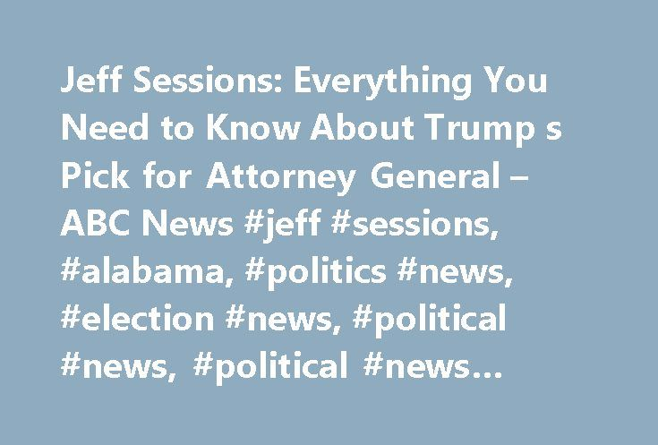 Jeff Sessions: Everything You Need to Know About Trump s Pick for Attorney General – ABC News #jeff #sessions, #alabama, #politics #news, #election #news, #political #news, #political #news #articles http://memphis.nef2.com/jeff-sessions-everything-you-need-to-know-about-trump-s-pick-for-attorney-general-abc-news-jeff-sessions-alabama-politics-news-election-news-political-news-political-news-articles/  # Sections Shows Yahoo!-ABC News Network | 2017 ABC News Internet Ventures. All rights…