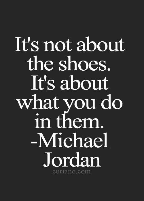 It's not about the shoes. It's about what you do in them. - Michael Jordan I've watched this commercial at least 27 times: https://www.youtube.com/watch?v=6nJLgKvVzY4: