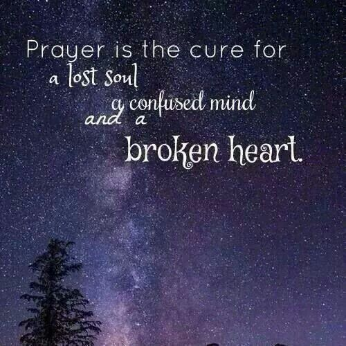 Prayer is the cure for a lost soul, a confused mind and a broken heart.