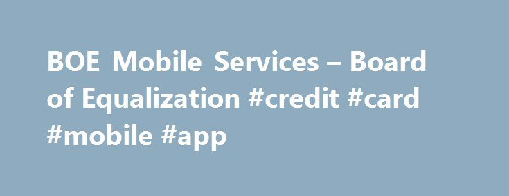 BOE Mobile Services – Board of Equalization #credit #card #mobile #app http://denver.remmont.com/boe-mobile-services-board-of-equalization-credit-card-mobile-app/  # BOE Mobile Services The BOE has two mobile applications to make it fast, easy and convenient for tax and fee payers to do their business on the go. It's convenience at your fingertips. See BOE ePay in action! BOE ePay The BOE ePay app is a streamlined way to manage electronic payments and user account details on your mobile…