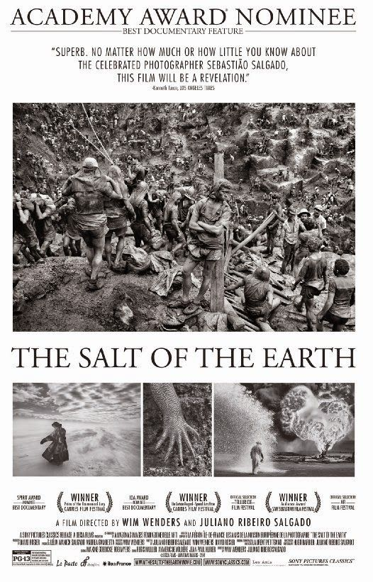 The Salt of the Earth  (2014)  PG-13  Photographer Sebastiao Salgado has taken some of the greatest pictures ever, traveling around the world while witnessing some of the major events of the planet.  Now in this documentary, he goes to discover and document pristine territories of wild fauna and flora. - See more at: http://lastonetoleavethetheatre.blogspot.com/#sthash.XWoN9DdJ.dpuf