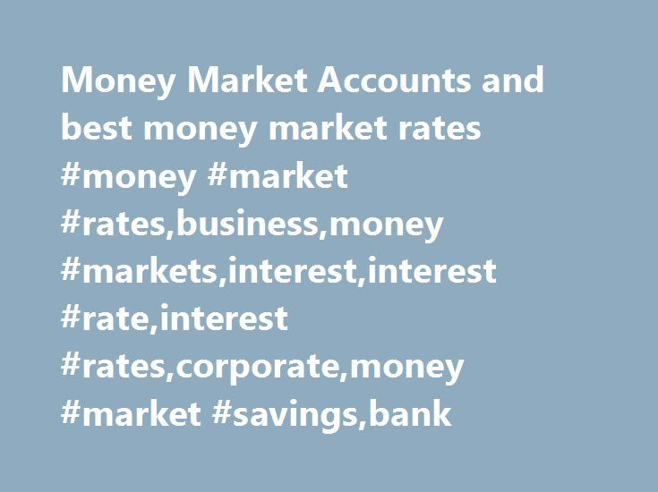 Money Market Accounts and best money market rates #money #market #rates,business,money #markets,interest,interest #rate,interest #rates,corporate,money #market #savings,bank http://debt.nef2.com/money-market-accounts-and-best-money-market-rates-money-market-ratesbusinessmoney-marketsinterestinterest-rateinterest-ratescorporatemoney-market-savingsbank/  # Money Market Accounts and Rates Money market accounts offer the depositor access to rates offered by the wholesale money market, typically…