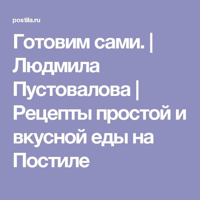 Готовим сами. | Людмила Пустовалова | Рецепты простой и вкусной еды на Постиле