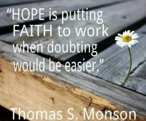 """""""Hope is putting faith to work when doubting would be easier.""""  President Thomas S. Monson.  The Church of Jesus Christ of Latter-Day Saints."""