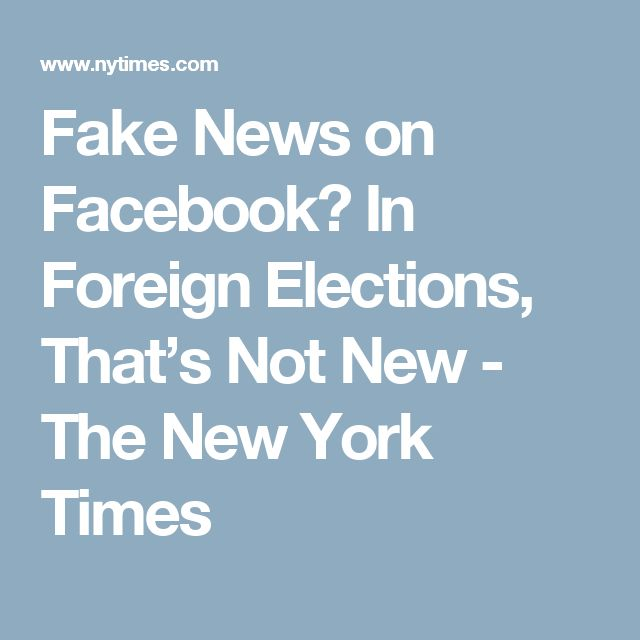 Fake News on Facebook? In Foreign Elections, That's Not New - The New York Times