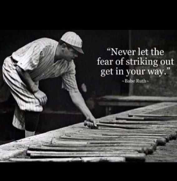 Never let the fear of striking out get in your way... Babe Ruth