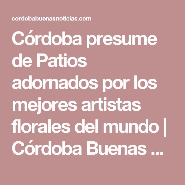 Córdoba presume de Patios adornados por los mejores artistas florales del mundo   Córdoba Buenas Noticias
