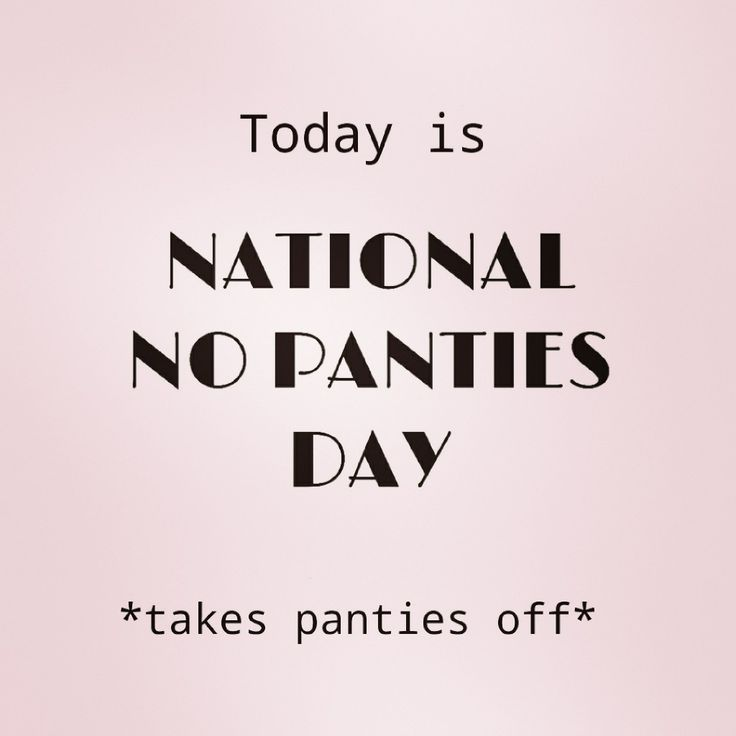 Today is National No Panty Day *takes panties off*