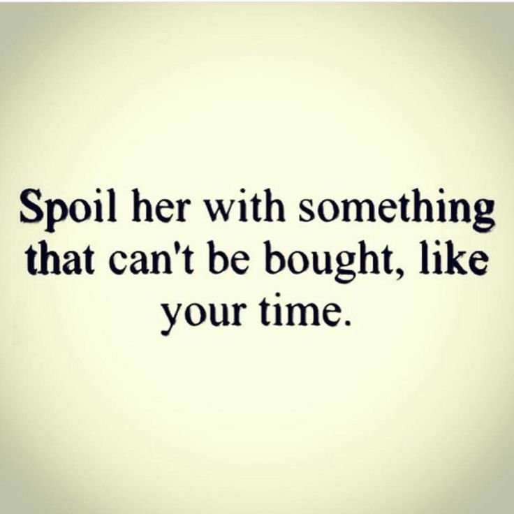 Spoil her with something that can't be bought, like your time.