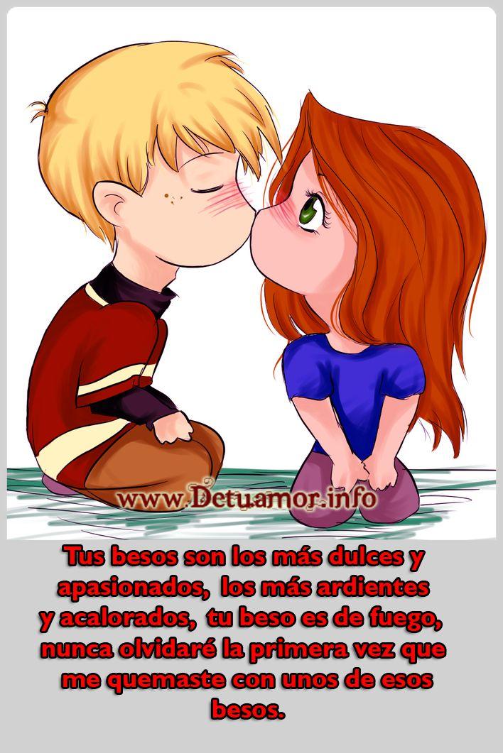 Tus besos son los más dulces y apasionados, los más ardientes y acalorados, tu beso es de fuego, nunca olvidaré la primera vez que me quemaste con unos de esos besos.