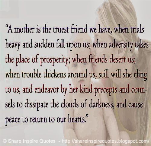 A MOTHER...  #Mother #motherlessons #motheradvice #motherquotes #quotesonmother #motherquotesandsayings #truest #friend #trials #heavy #sudden #fall #prosperity #trouble #clouds #darkness #cause #peace #hearts #shareinspirequotes #share #inspire #quotes