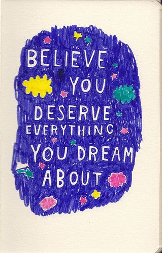 To be happy you should believe that you deserve everything you dreamed about.