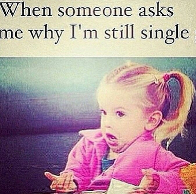 That face you make. ..when someone asks me why I'm still single
