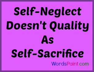Self neglect doesn't qualify as self sacrifice.