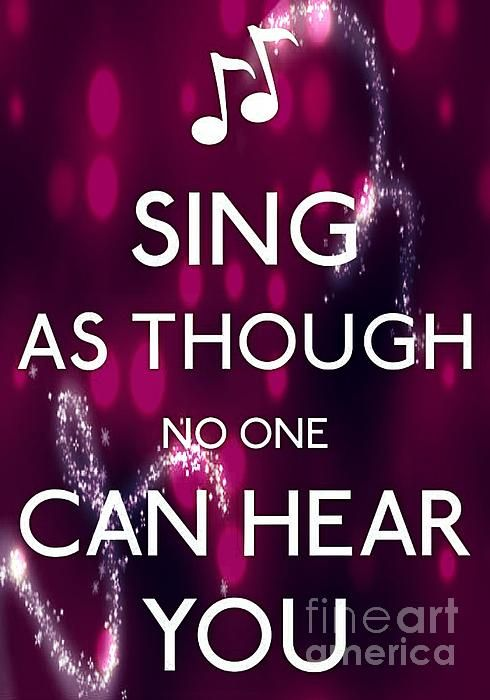 In my case make sure no one is around ! I can't carry a tune but, I love to sing !