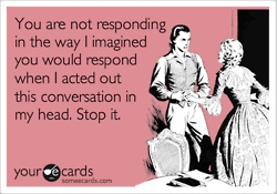 This is probably why I always end up in weird situations! It always works out in those damn romantic comedies...