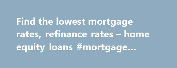 Find the lowest mortgage rates, refinance rates – home equity loans #mortgage #comparison http://mortgage.remmont.com/find-the-lowest-mortgage-rates-refinance-rates-home-equity-loans-mortgage-comparison/  #lowest mortgage rate # Mortgages Find the Best Mortgage Rates We Compare the Nation's Leading Lenders, Including. Mortgages Get the lowest rates from hundreds of lenders and find the mortgage that is right for you – instantly! With our easy-to-use comparison tools and unparalleled access…