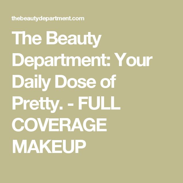The Beauty Department: Your Daily Dose of Pretty. - FULL COVERAGE MAKEUP