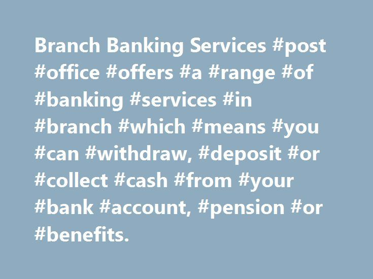 Branch Banking Services #post #office #offers #a #range #of #banking #services #in #branch #which #means #you #can #withdraw, #deposit #or #collect #cash #from #your #bank #account, #pension #or #benefits. http://flight.remmont.com/branch-banking-services-post-office-offers-a-range-of-banking-services-in-branch-which-means-you-can-withdraw-deposit-or-collect-cash-from-your-bank-account-pension-or-bene/  # Branch Personal Banking Services More Information When you make payments in using your…