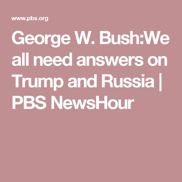 George W. Bush:We all need answers on Trump and Russia | PBS NewsHour
